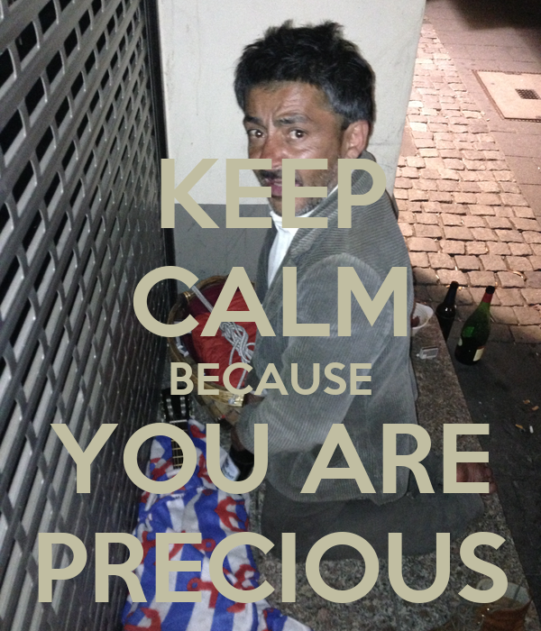 KEEP CALM BECAUSE YOU ARE PRECIOUS