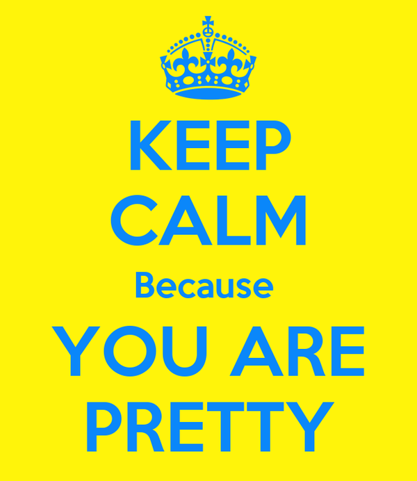 KEEP CALM Because  YOU ARE PRETTY