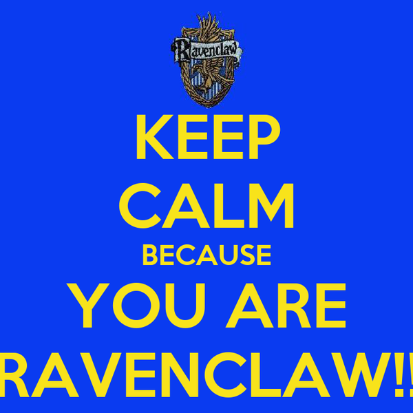 KEEP CALM BECAUSE YOU ARE RAVENCLAW!!