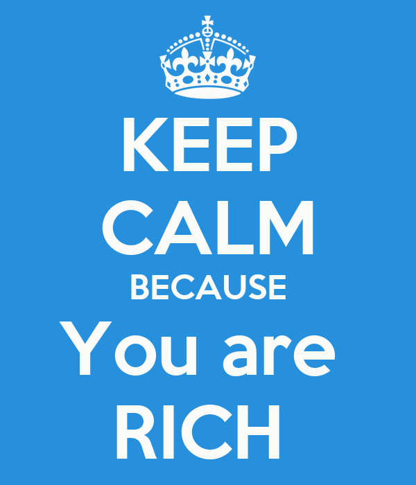 KEEP CALM BECAUSE You are  RICH