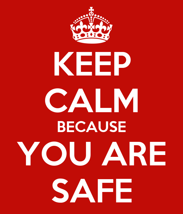 KEEP CALM BECAUSE YOU ARE SAFE