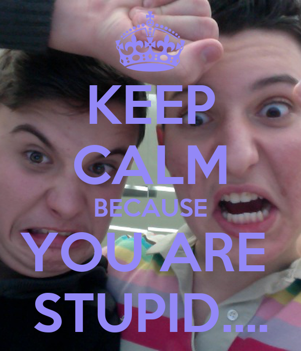 KEEP CALM BECAUSE YOU ARE  STUPID....