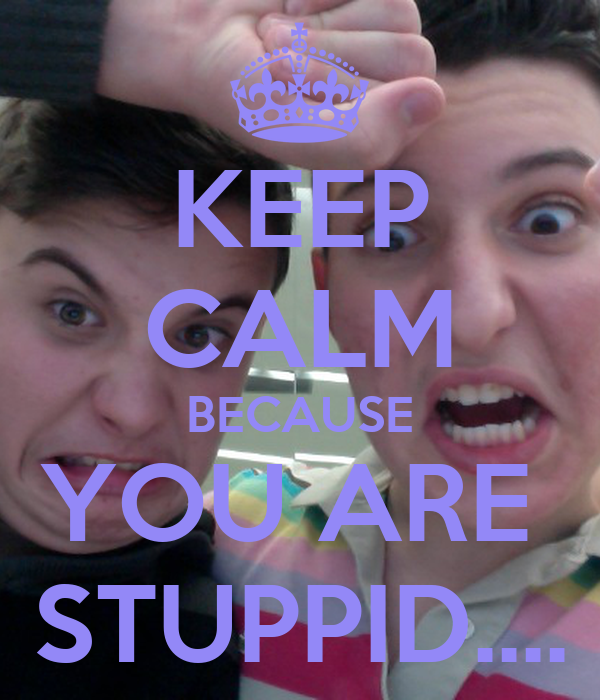 KEEP CALM BECAUSE YOU ARE  STUPPID....