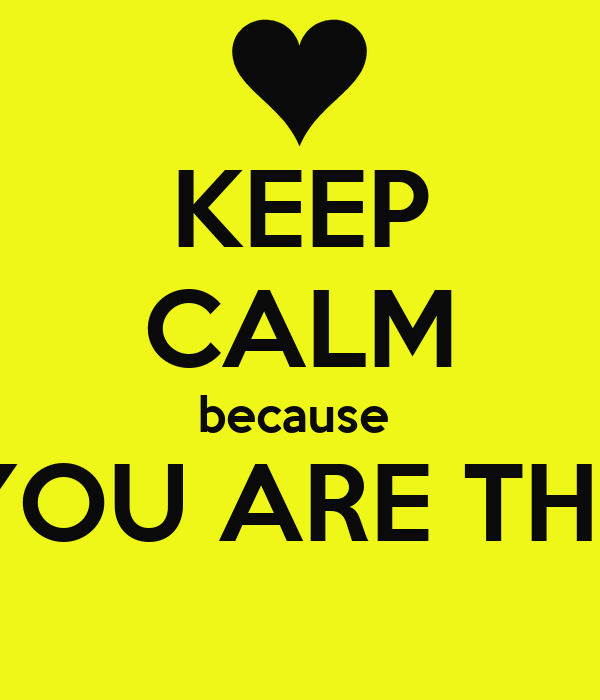 KEEP CALM because  YOU ARE THE