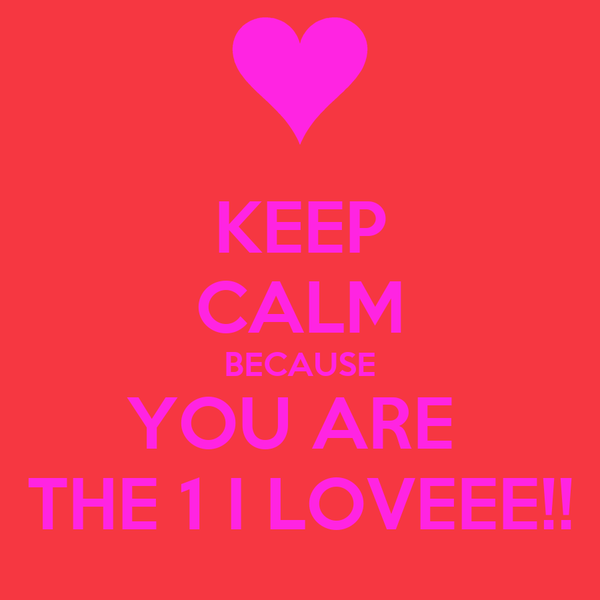 KEEP CALM BECAUSE YOU ARE  THE 1 I LOVEEE!!