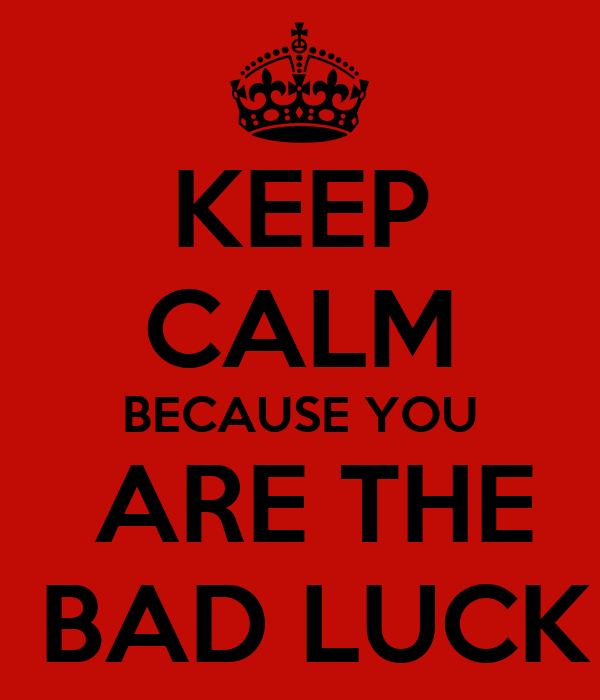 KEEP CALM BECAUSE YOU  ARE THE  BAD LUCK