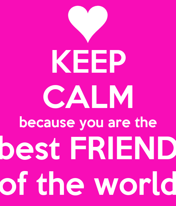 KEEP CALM because you are the best FRIEND of the world