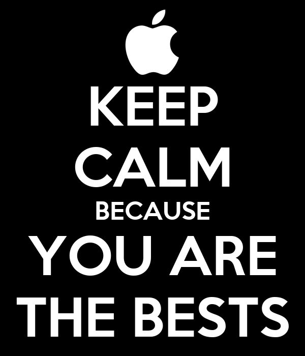 KEEP CALM BECAUSE YOU ARE THE BESTS