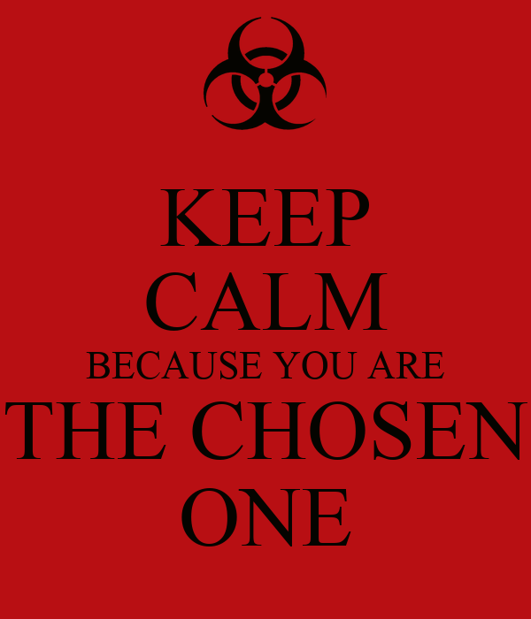 KEEP CALM BECAUSE YOU ARE THE CHOSEN ONE