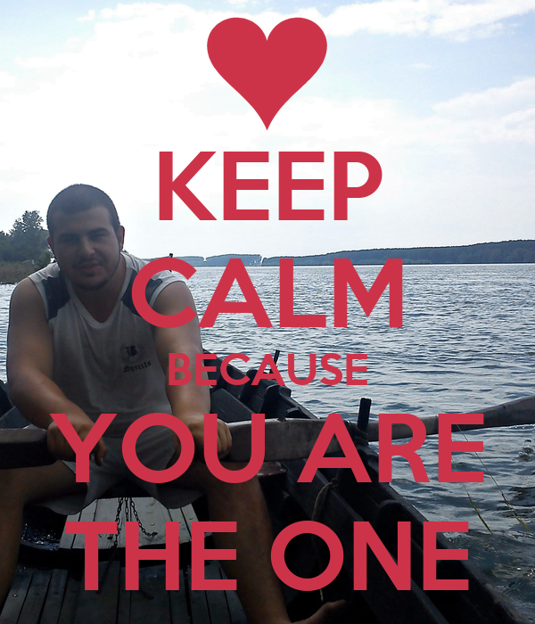 KEEP CALM BECAUSE YOU ARE THE ONE