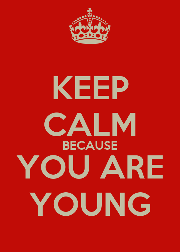 KEEP CALM BECAUSE YOU ARE YOUNG