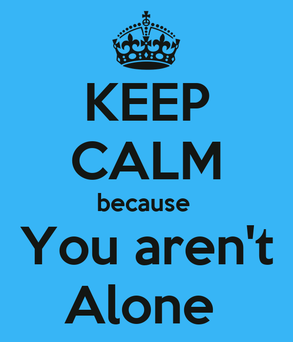 KEEP CALM because  You aren't Alone