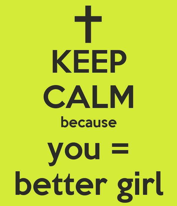 KEEP CALM because you = better girl