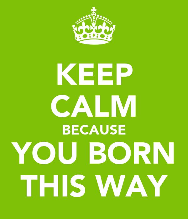 KEEP CALM BECAUSE YOU BORN THIS WAY
