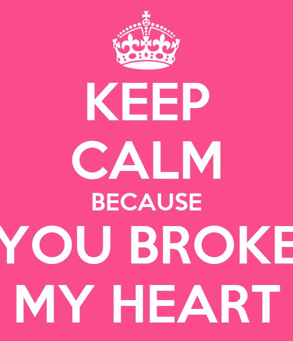KEEP CALM BECAUSE YOU BROKE MY HEART