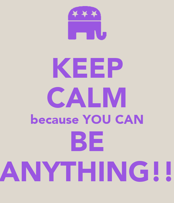 KEEP CALM because YOU CAN BE ANYTHING!!