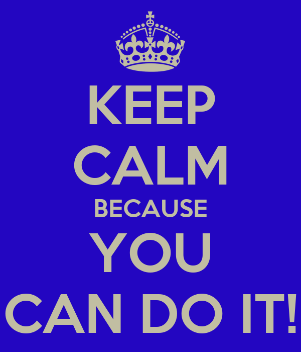 KEEP CALM BECAUSE YOU CAN DO IT!