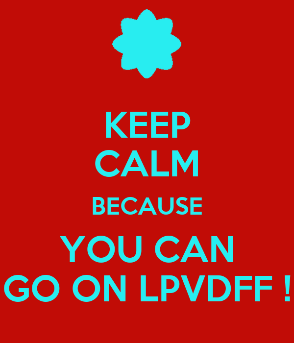 KEEP CALM BECAUSE YOU CAN GO ON LPVDFF !