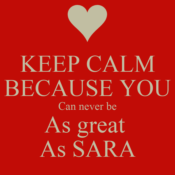 KEEP CALM BECAUSE YOU Can never be As great  As SARA