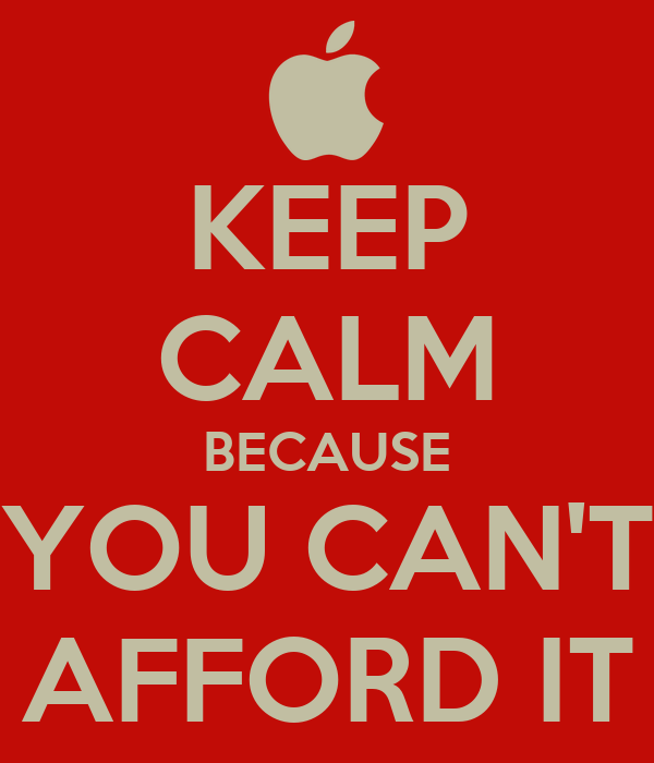 KEEP CALM BECAUSE YOU CAN'T AFFORD IT
