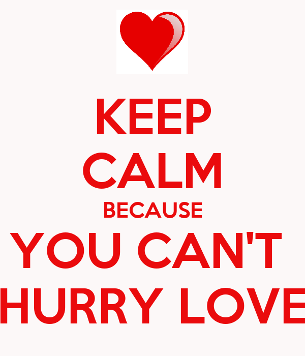 KEEP CALM BECAUSE YOU CAN'T  HURRY LOVE