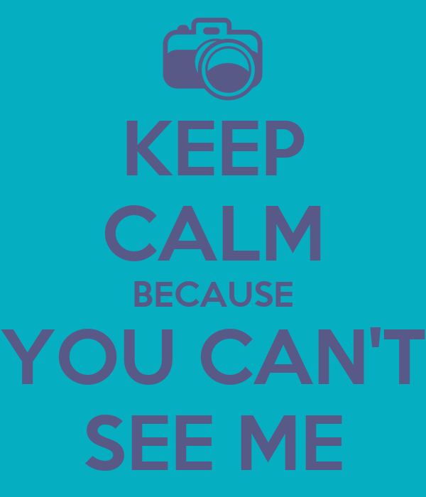KEEP CALM BECAUSE YOU CAN'T SEE ME