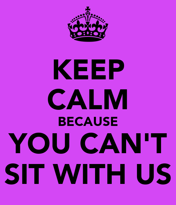 KEEP CALM BECAUSE YOU CAN'T SIT WITH US