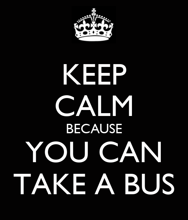 KEEP CALM BECAUSE YOU CAN TAKE A BUS