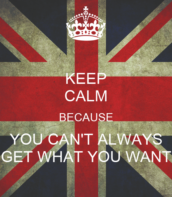 KEEP CALM BECAUSE YOU CAN'T ALWAYS GET WHAT YOU WANT