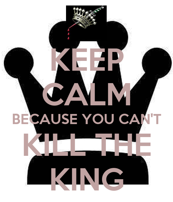 KEEP CALM BECAUSE YOU CAN'T KILL THE KING