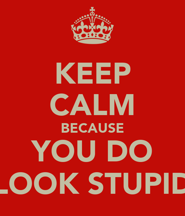 KEEP CALM BECAUSE YOU DO LOOK STUPID