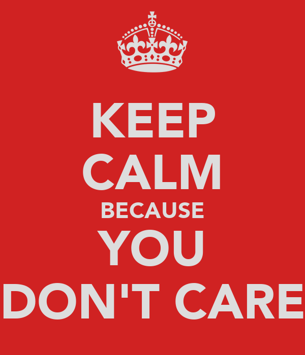 KEEP CALM BECAUSE YOU DON'T CARE