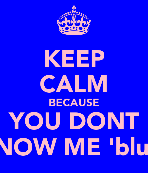 KEEP CALM BECAUSE YOU DONT KNOW ME 'blud'