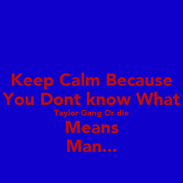 Keep Calm Because You Dont know What Taylor Gang Or die Means Man...