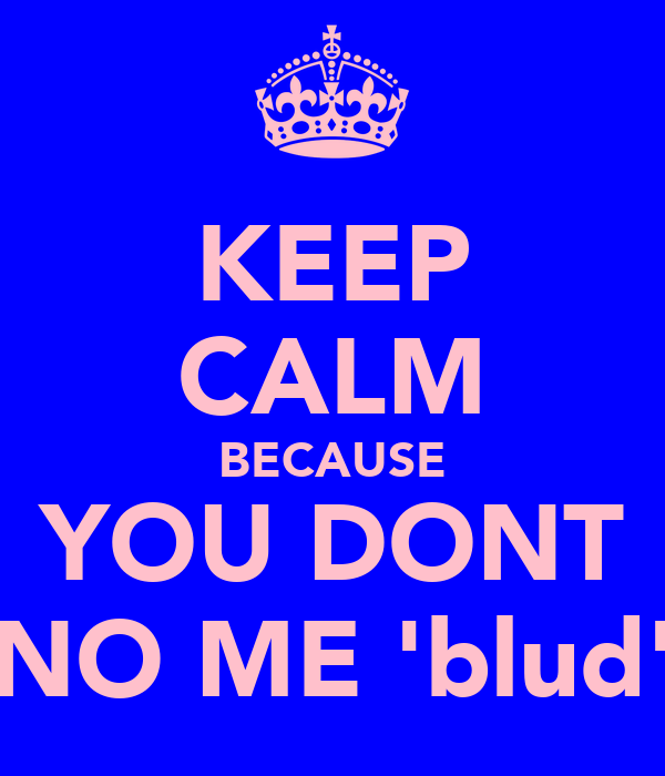 KEEP CALM BECAUSE YOU DONT NO ME 'blud'