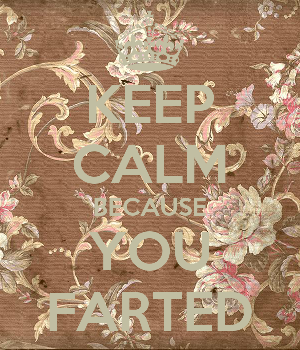 KEEP CALM BECAUSE YOU FARTED