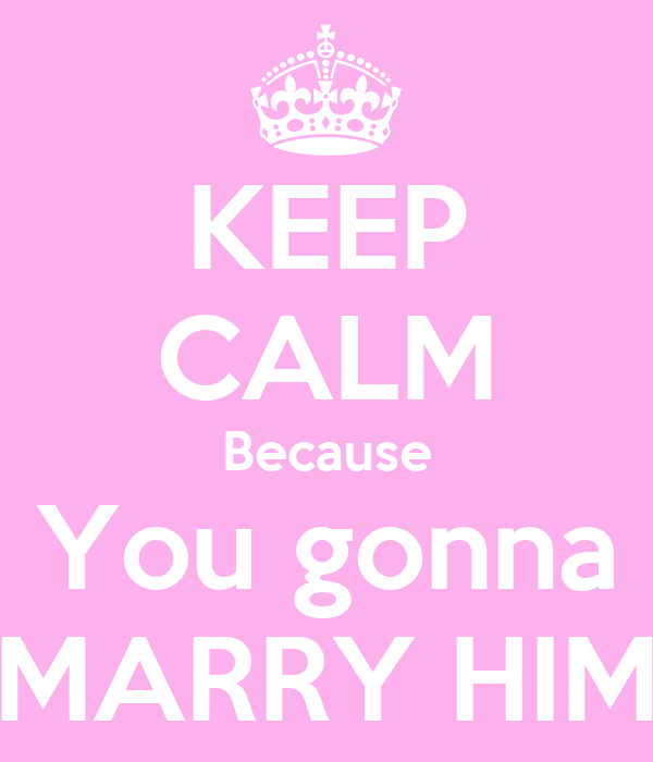 KEEP CALM Because You gonna MARRY HIM