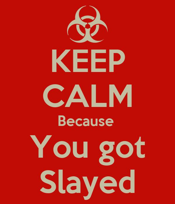 KEEP CALM Because  You got Slayed