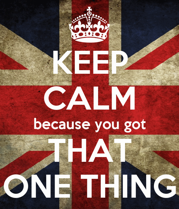 KEEP CALM because you got THAT ONE THING