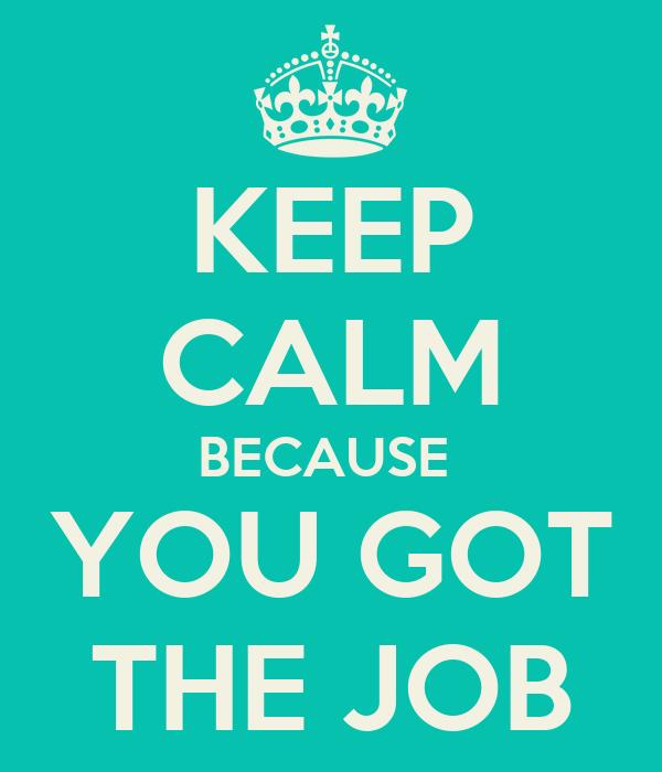 KEEP CALM BECAUSE  YOU GOT THE JOB