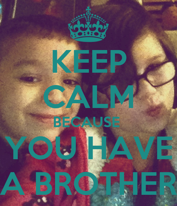 KEEP CALM BECAUSE  YOU HAVE A BROTHER