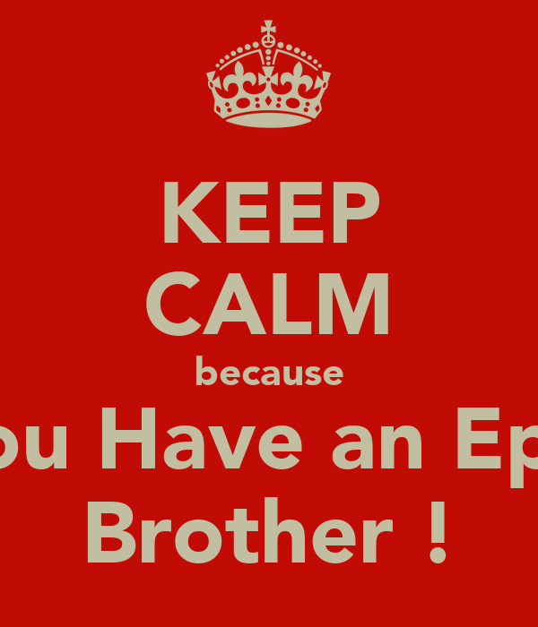 KEEP CALM because You Have an Epic Brother !