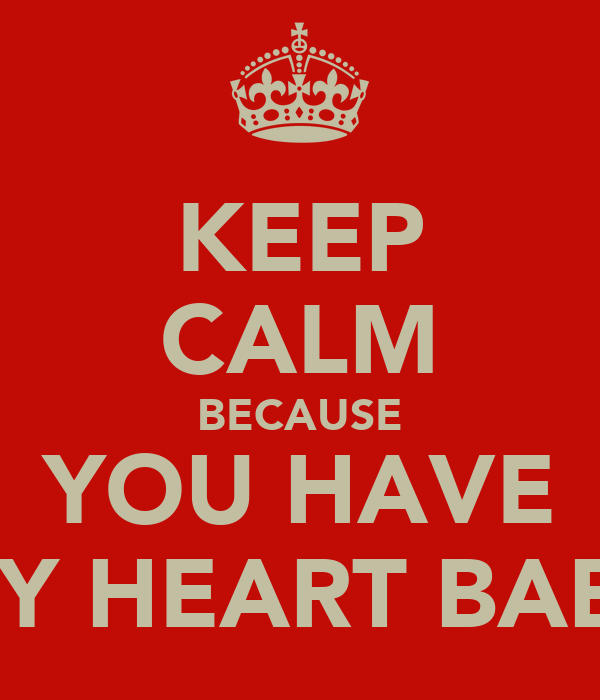 KEEP CALM BECAUSE YOU HAVE MY HEART BABY