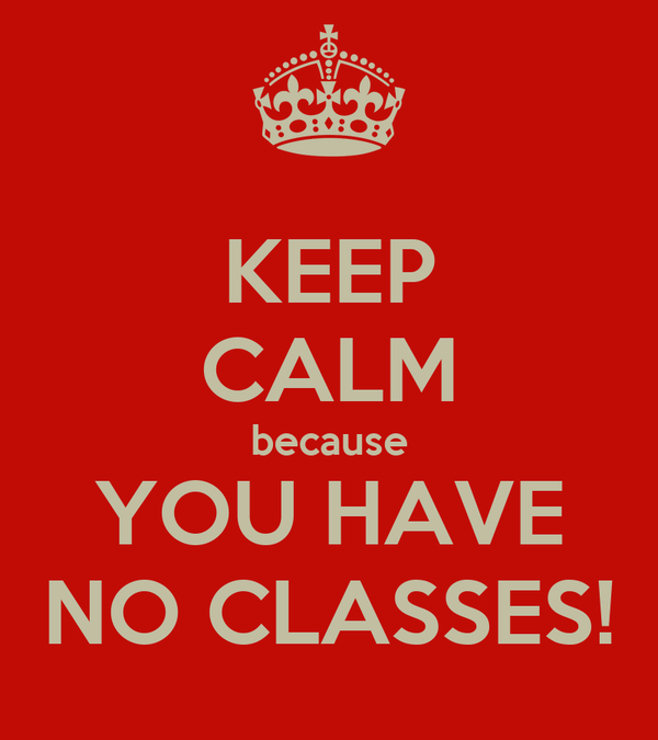 KEEP CALM because YOU HAVE NO CLASSES!
