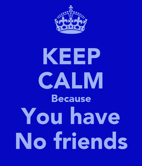 KEEP CALM Because You have No friends