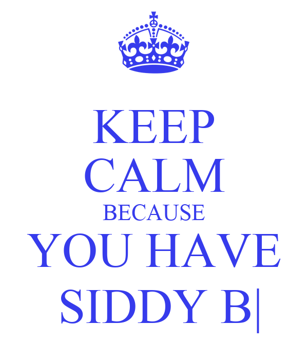 KEEP CALM BECAUSE YOU HAVE  SIDDY B|
