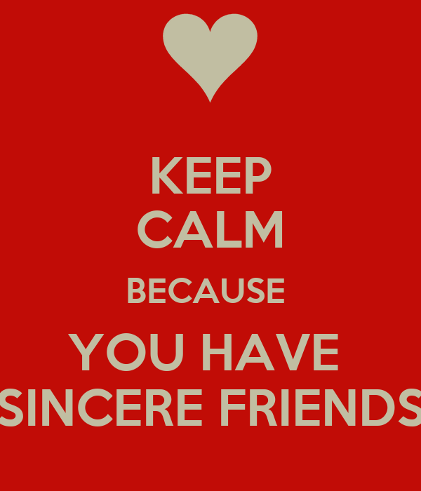 KEEP CALM BECAUSE  YOU HAVE  SINCERE FRIENDS