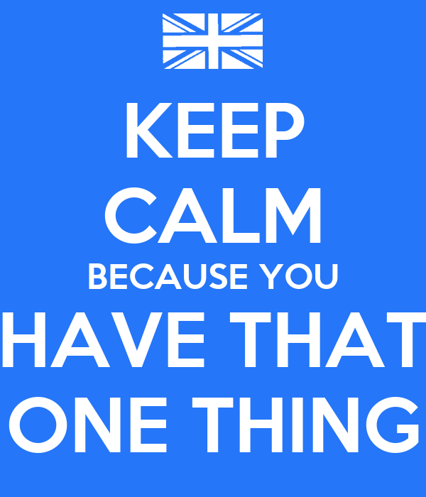 KEEP CALM BECAUSE YOU HAVE THAT ONE THING