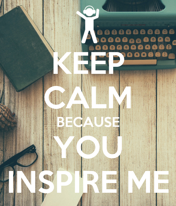 KEEP CALM BECAUSE YOU INSPIRE ME