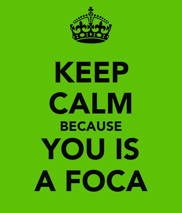 KEEP CALM BECAUSE YOU IS A FOCA